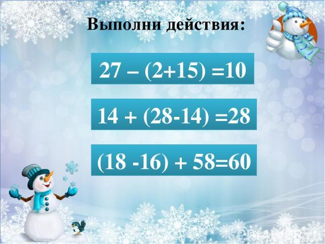 Выполни действия: 27 – (2+15) = 27 – (2+15) =10 14 + (28-14) = 14 + (28-14) =28 (18 -16) + 58= (18 -16) + 58=60