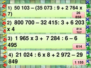 1) 50 103 – (35 073 : 9 + 2 764 х 7) 2) 800 700 – 32 415: 3 + 6 203 х 4 3) 1 965