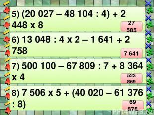 5) (20 027 – 48 104 : 4) + 2 448 х 8 6) 13 048 : 4 х 2 – 1 641 + 2 758 7) 500 10