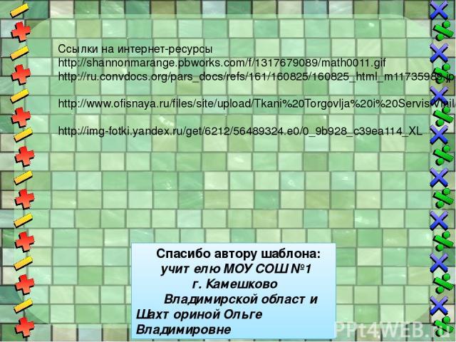Ссылки на интернет-ресурсы http://shannonmarange.pbworks.com/f/1317679089/math0011.gif http://ru.convdocs.org/pars_docs/refs/161/160825/160825_html_m11735989.jpg http://www.ofisnaya.ru/files/site/upload/Tkani%20Torgovlja%20i%20Servis/Vinil/%D0%A1%D0…