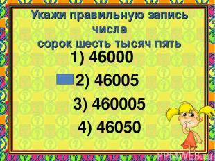 Укажи правильную запись числа сорок шесть тысяч пять 1) 46000 2) 46005 3) 460005