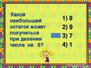 Какой наибольший остаток может получиться при делении числа на 8? 8 9 7 1