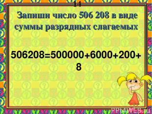 14 Запиши число 506 208 в виде суммы разрядных слагаемых 506208=500000+6000+200+