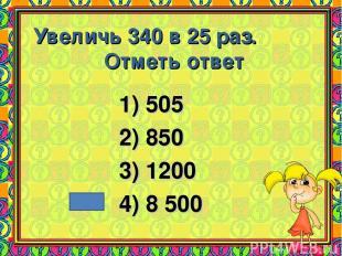 Увеличь 340 в 25 раз. Отметь ответ 1) 505 2) 850 3) 1200 4) 8 500