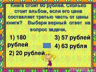 Книга стоит 60 рублей. Сколько стоит альбом, если его цена составляет третью час