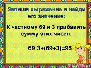 Запиши выражение и найди его значение: К частному 69 и 3 прибавить сумму этих чи