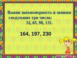 Выяви закономерность и запиши следующие три числа: 32, 65, 98, 131. 164, 197, 23