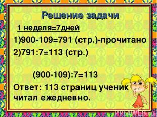 Решение задачи 1 неделя=7дней 900-109=791 (стр.)-прочитано 791:7=113 (стр.) (900