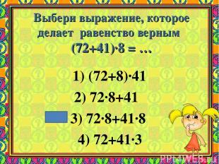 Выбери выражение, которое делает равенство верным (72+41)·8 = … 1) (72+8)·41 2)