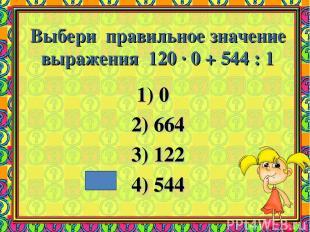Выбери правильное значение выражения 120 · 0 + 544 : 1 1) 0 2) 664 3) 122 4) 544