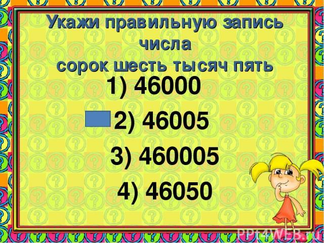 Укажи правильную запись числа сорок шесть тысяч пять 1) 46000 2) 46005 3) 460005 4) 46050