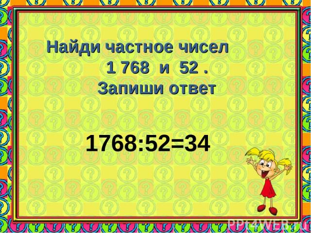 Найди частное чисел 1 768 и 52 . Запиши ответ 1768:52=34
