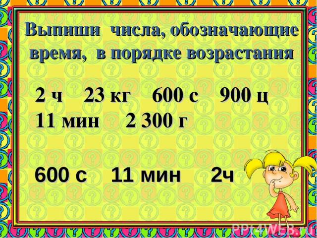 Выпиши числа, обозначающие время, в порядке возрастания 2 ч 23 кг 600 с 900 ц 11 мин 2 300 г 600 с 11 мин 2ч