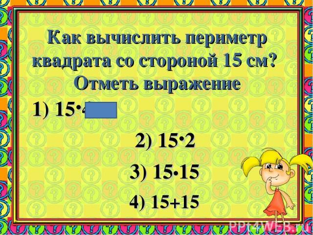 Как вычислить периметр квадрата со стороной 15 см? Отметь выражение 1) 15·4 2) 15·2 3) 15•15 4) 15+15