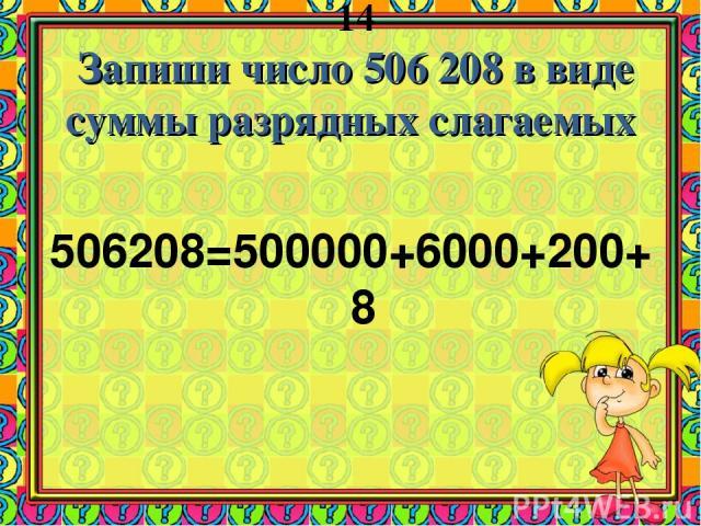 14 Запиши число 506 208 в виде суммы разрядных слагаемых 506208=500000+6000+200+8