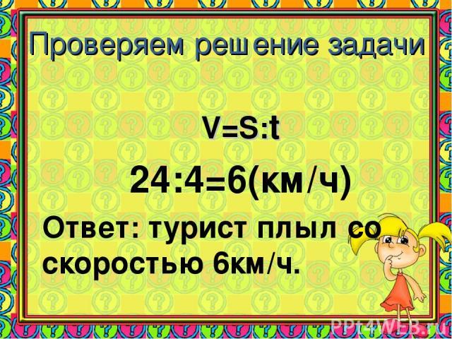 Проверяем решение задачи V=S:t 24:4=6(км/ч) Ответ: турист плыл со скоростью 6км/ч.