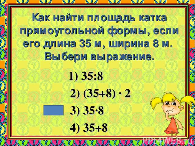 Как найти площадь катка прямоугольной формы, если его длина 35 м, ширина 8 м. Выбери выражение. 1) 35:8 2) (35+8) · 2 3) 35·8 4) 35+8