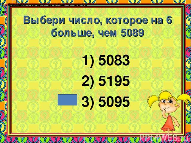 Выбери число, которое на 6 больше, чем 5089 1) 5083 2) 5195 3) 5095 Выбери число, которое на 6 больше, чем 50 2 89