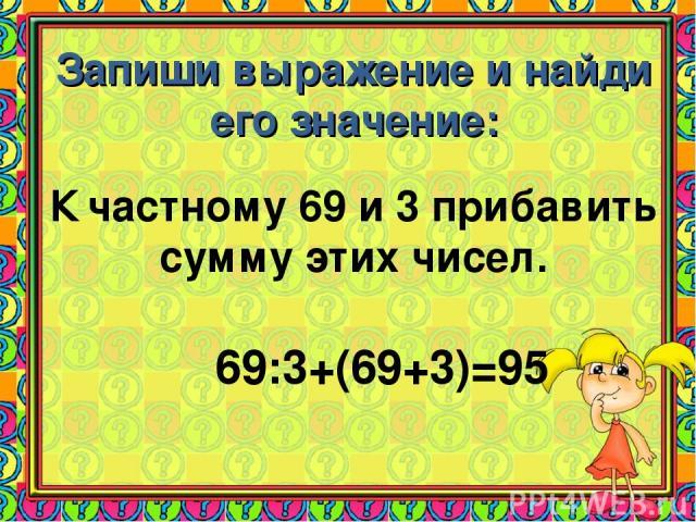 Запиши выражение и найди его значение: К частному 69 и 3 прибавить сумму этих чисел. 69:3+(69+3)=95