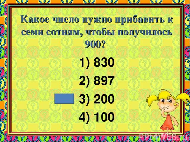 Какое число нужно прибавить к семи сотням, чтобы получилось 900? 830 897 200 100