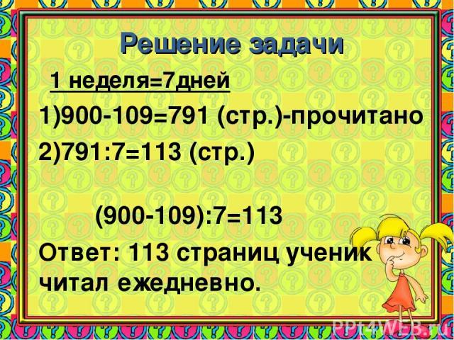Решение задачи 1 неделя=7дней 900-109=791 (стр.)-прочитано 791:7=113 (стр.) (900-109):7=113 Ответ: 113 страниц ученик читал ежедневно.