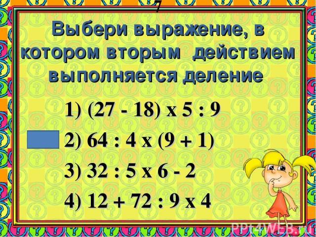 7 Выбери выражение, в котором вторым действием выполняется деление (27 - 18) х 5 : 9 2) 64 : 4 х (9 + 1) 3) 32 : 5 х 6 - 2 4) 12 + 72 : 9 х 4