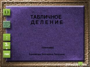 ТАБЛИЧНОЕ Д Е Л Е Н И Е (тренажёр) : 3кл УМК Банникова Екатерина Петровна