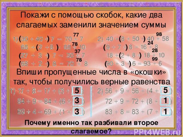 Покажи с помощью скобок, какие два слагаемых заменили значением суммы ( ) 77 ( ) 78 ( ) 37 ( ) 78 ( ) 98 ( ) 24 ( ) 28 ( ) 99 Впиши пропущенные числа в «окошки» так, чтобы получились верные равенства 5 3 3 5 1 1 Почему именно так разбивали второе сл…