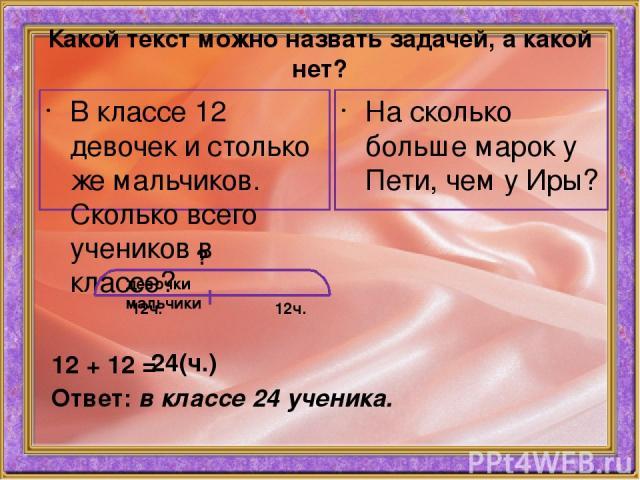 Какой текст можно назвать задачей, а какой нет? На сколько больше марок у Пети, чем у Иры? В классе 12 девочек и столько же мальчиков. Сколько всего учеников в классе? девочки мальчики 12ч. 12ч. ? 12 + 12 = 24(ч.) Ответ: в классе 24 ученика.