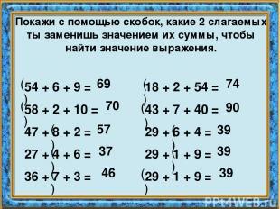 Покажи с помощью скобок, какие 2 слагаемых ты заменишь значением их суммы, чтобы