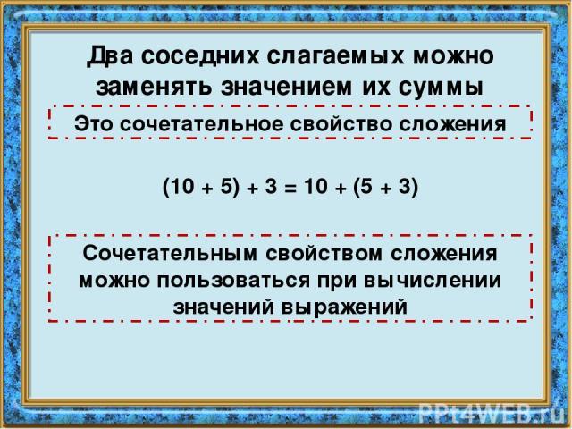 Два соседних слагаемых можно заменять значением их суммы Это сочетательное свойство сложения (10 + 5) + 3 = 10 + (5 + 3) Сочетательным свойством сложения можно пользоваться при вычислении значений выражений