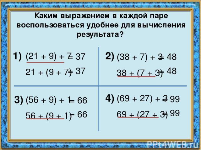 Каким выражением в каждой паре воспользоваться удобнее для вычисления результата? (21 + 9) + 7 21 + (9 + 7) 1) 2) 3) 4) (38 + 7) + 3 38 + (7 + 3) (56 + 9) + 1 56 + (9 + 1) (69 + 27) + 3 69 + (27 + 3) = 37 = 37 = 48 = 48 = 66 = 66 = 99 = 99