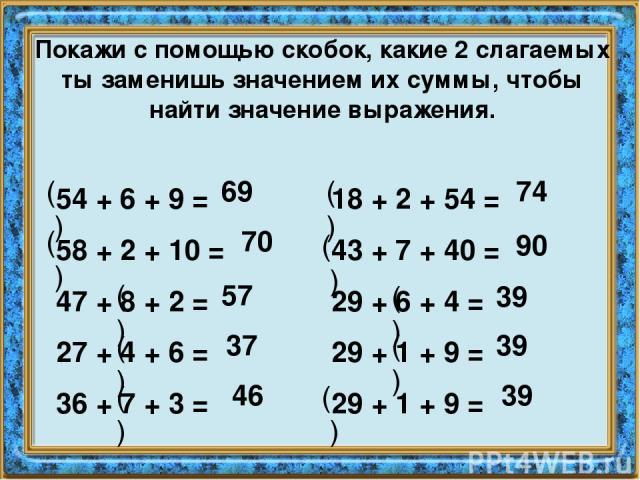 Покажи с помощью скобок, какие 2 слагаемых ты заменишь значением их суммы, чтобы найти значение выражения. 54 + 6 + 9 = 58 + 2 + 10 = 47 + 8 + 2 = 27 + 4 + 6 = 36 + 7 + 3 = 18 + 2 + 54 = 43 + 7 + 40 = 29 + 6 + 4 = 29 + 1 + 9 = 29 + 1 + 9 = ( ) 69 ( …
