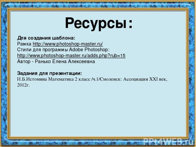 Ресурсы: Для создания шаблона: Рамка http://www.photoshop-master.ru/ Стили для программы Adobe Photoshop: http://www.photoshop-master.ru/adds.php?rub=15 Автор - Ранько Елена Алексеевна Задания для презентации: Н.Б.Истомина Математика 2 класс /ч.1/См…