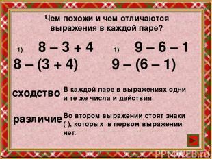 Чем похожи и чем отличаются выражения в каждой паре? 8 – 3 + 4 8 – (3 + 4) 9 – 6