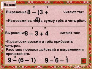 Важно! Выражение читают так: «Из восьми вычесть сумму трёх и четырёх». 8 – (3 +