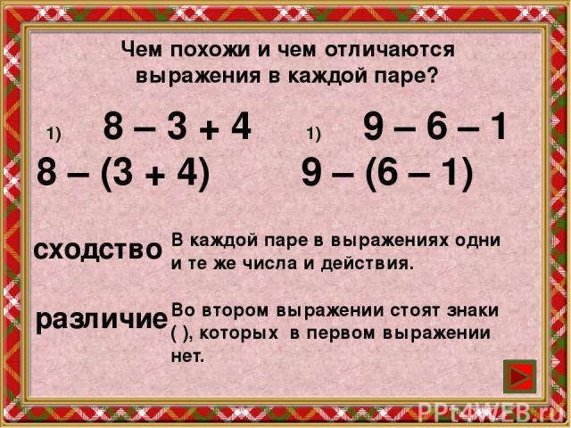 Чем похожи и чем отличаются выражения в каждой паре? 8 – 3 + 4 8 – (3 + 4) 9 – 6 – 1 9 – (6 – 1) сходство В каждой паре в выражениях одни и те же числа и действия. различие Во втором выражении стоят знаки ( ), которых в первом выражении нет.
