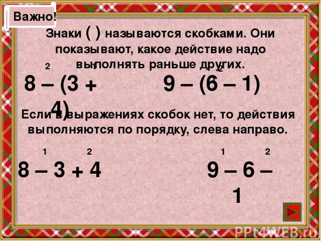 Важно! Знаки ( ) называются скобками. Они показывают, какое действие надо выполнять раньше других. 8 – (3 + 4) 9 – (6 – 1) 8 – 3 + 4 9 – 6 – 1 2 1 2 1 Если в выражениях скобок нет, то действия выполняются по порядку, слева направо. 1 2 1 2