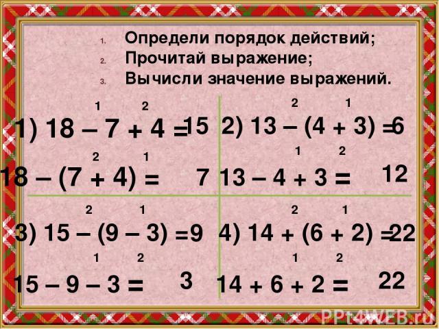 Определи порядок действий; Прочитай выражение; Вычисли значение выражений. 1) 18 – 7 + 4 = 18 – (7 + 4) = 1 2 15 2 1 7 2) 13 – (4 + 3) = 13 – 4 + 3 = 2 1 6 1 2 12 3) 15 – (9 – 3) = 15 – 9 – 3 = 2 1 9 1 2 3 4) 14 + (6 + 2) = 14 + 6 + 2 = 2 1 22 1 2 2…