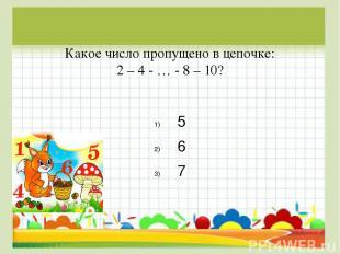 Какое число пропущено в цепочке: 2 – 4 - … - 8 – 10? 5 6 7