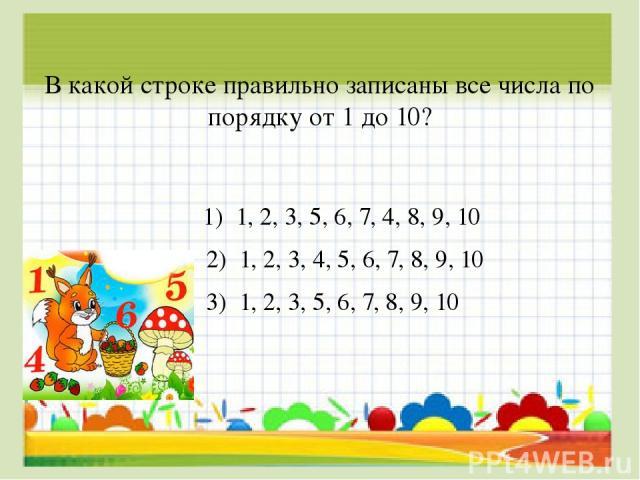 В какой строке правильно записаны все числа по порядку от 1 до 10? 1) 1, 2, 3, 5, 6, 7, 4, 8, 9, 10 2) 1, 2, 3, 4, 5, 6, 7, 8, 9, 10 3) 1, 2, 3, 5, 6, 7, 8, 9, 10