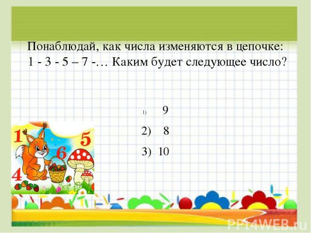Понаблюдай, как числа изменяются в цепочке: 1 - 3 - 5 – 7 -… Каким будет следующее число? 9 2) 8 3) 10