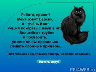 Ребята, привет! Меня зовут Барсик, я – учёный кот. Решил поиграть с вами в игру