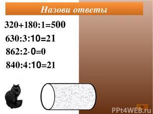 320+180:1=500 630:3:10=21 862:2·0=0 Назови ответы 840:4:10=21