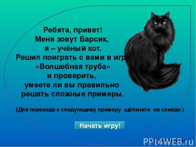 Ребята, привет! Меня зовут Барсик, я – учёный кот. Решил поиграть с вами в игру «Волшебная труба» и проверить, умеете ли вы правильно решать сложные примеры. Начать игру! (Для перехода к следующему примеру щёлкните на слайде.) http://mykids.ucoz.ru/