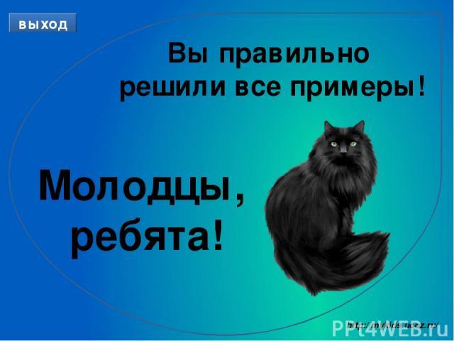 Вы правильно решили все примеры! Молодцы, ребята! выход http://mykids.ucoz.ru/