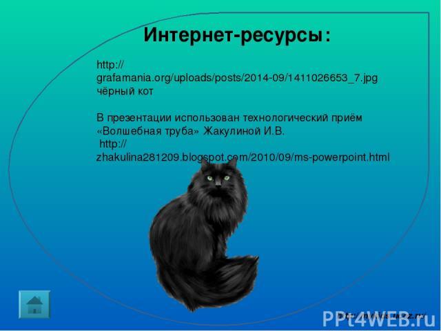 http://grafamania.org/uploads/posts/2014-09/1411026653_7.jpg чёрный кот В презентации использован технологический приём «Волшебная труба» Жакулиной И.В. http://zhakulina281209.blogspot.com/2010/09/ms-powerpoint.html Интернет-ресурсы: http://mykids.u…