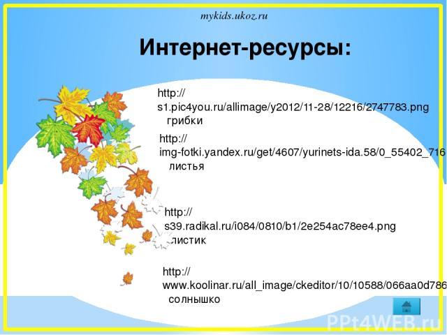 Интернет-ресурсы: http://s1.pic4you.ru/allimage/y2012/11-28/12216/2747783.png грибки http://s39.radikal.ru/i084/0810/b1/2e254ac78ee4.png листик http://img-fotki.yandex.ru/get/4607/yurinets-ida.58/0_55402_7160cac3_L листья http://www.koolinar.ru/all_…