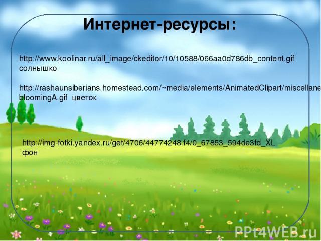 Интернет-ресурсы: http://www.koolinar.ru/all_image/ckeditor/10/10588/066aa0d786db_content.gif солнышко http://rashaunsiberians.homestead.com/~media/elements/AnimatedClipart/miscellaneous/animations/rose1__bloomingA.gif цветок http://img-fotki.yandex…