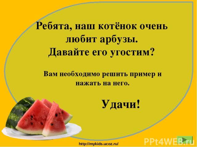 Ребята, наш котёнок очень любит арбузы. Давайте его угостим? Вам необходимо решить пример и нажать на него. Удачи! http://mykids.ucoz.ru/